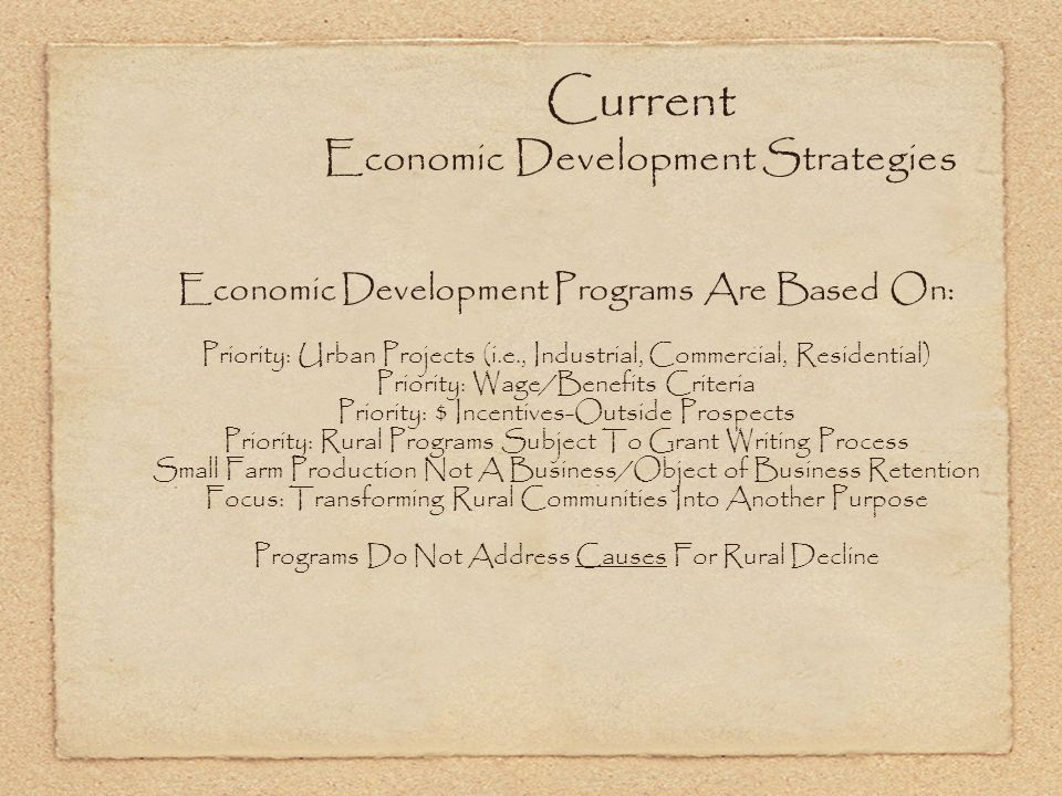 Current Economic Development Strategies Economic Development Programs Are Based On: Priority: Urban Projects (i.e., Industrial, Commercial, Residential) Priority: Wage/Benefits Criteria Priority: $ Incentives-Outside Prospects Priority: Rural Programs Subject To Grant Writing Process Small Farm Production Not A Business/Object of Business Retention Focus: Transforming Rural Communities Into Another Purpose Programs Do Not Address Causes For Rural Decline