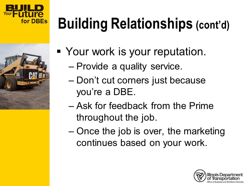 for DBEs Building Relationships (contd) Your work is your reputation. –Provide a quality service. –Dont cut corners just because youre a DBE. –Ask for