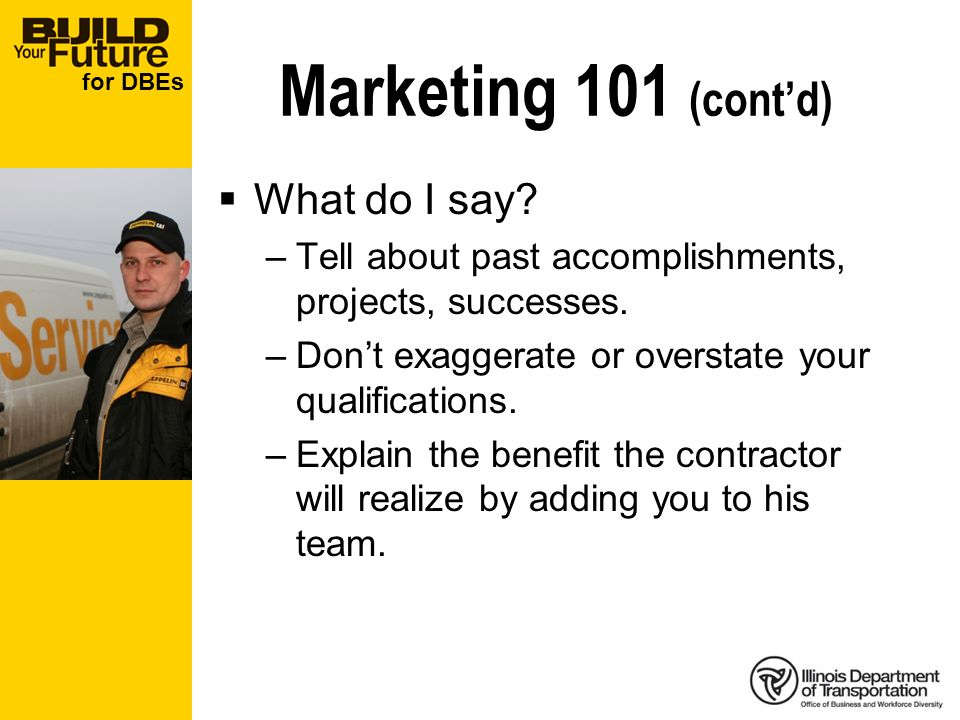 for DBEs Marketing 101 (contd) What do I say? –Tell about past accomplishments, projects, successes. –Dont exaggerate or overstate your qualifications