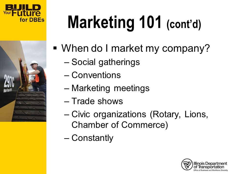 for DBEs Marketing 101 (contd) When do I market my company? –Social gatherings –Conventions –Marketing meetings –Trade shows –Civic organizations (Rot