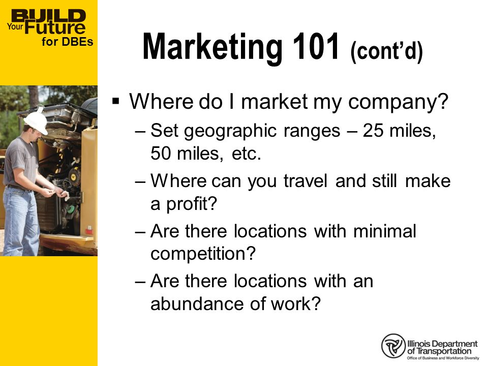 for DBEs Marketing 101 (contd) Where do I market my company? –Set geographic ranges – 25 miles, 50 miles, etc. –Where can you travel and still make a
