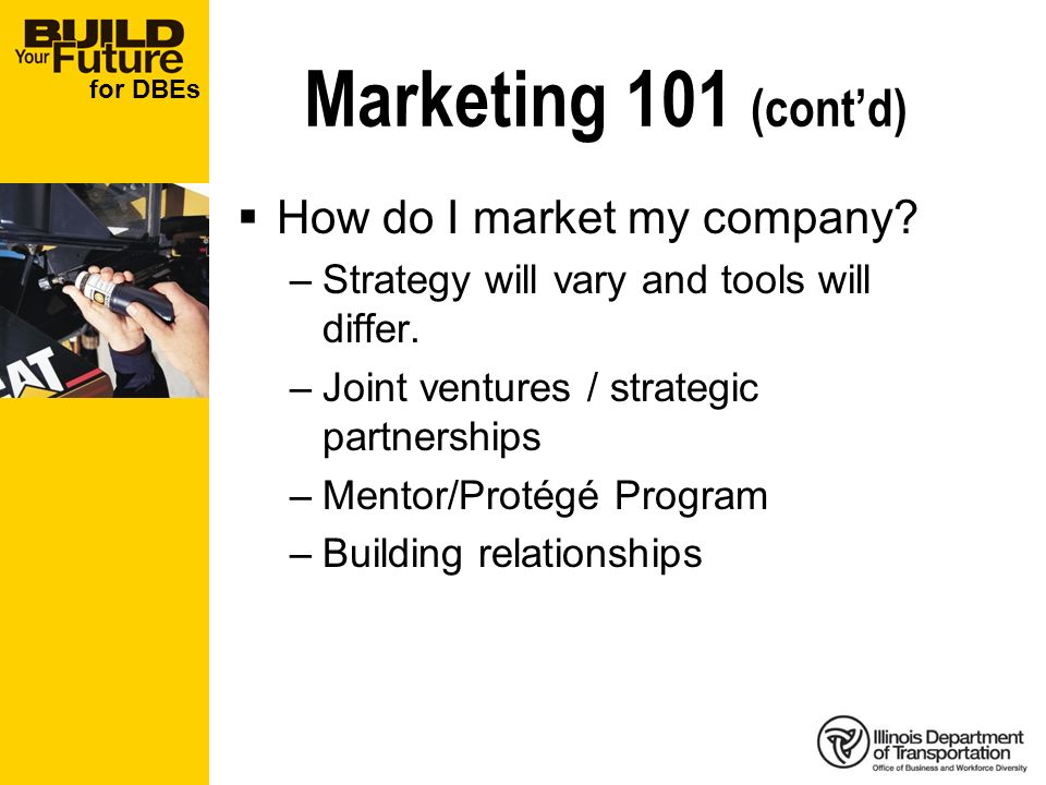 for DBEs Marketing 101 (contd) How do I market my company? –Strategy will vary and tools will differ. –Joint ventures / strategic partnerships –Mentor