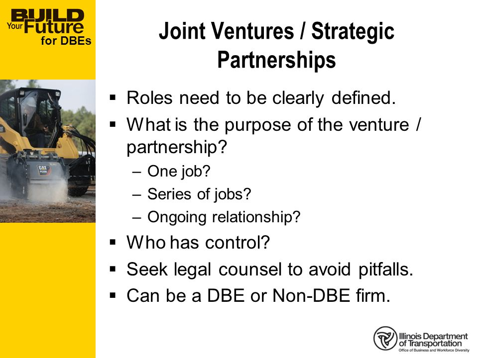 for DBEs Joint Ventures / Strategic Partnerships Roles need to be clearly defined. What is the purpose of the venture / partnership? –One job? –Series