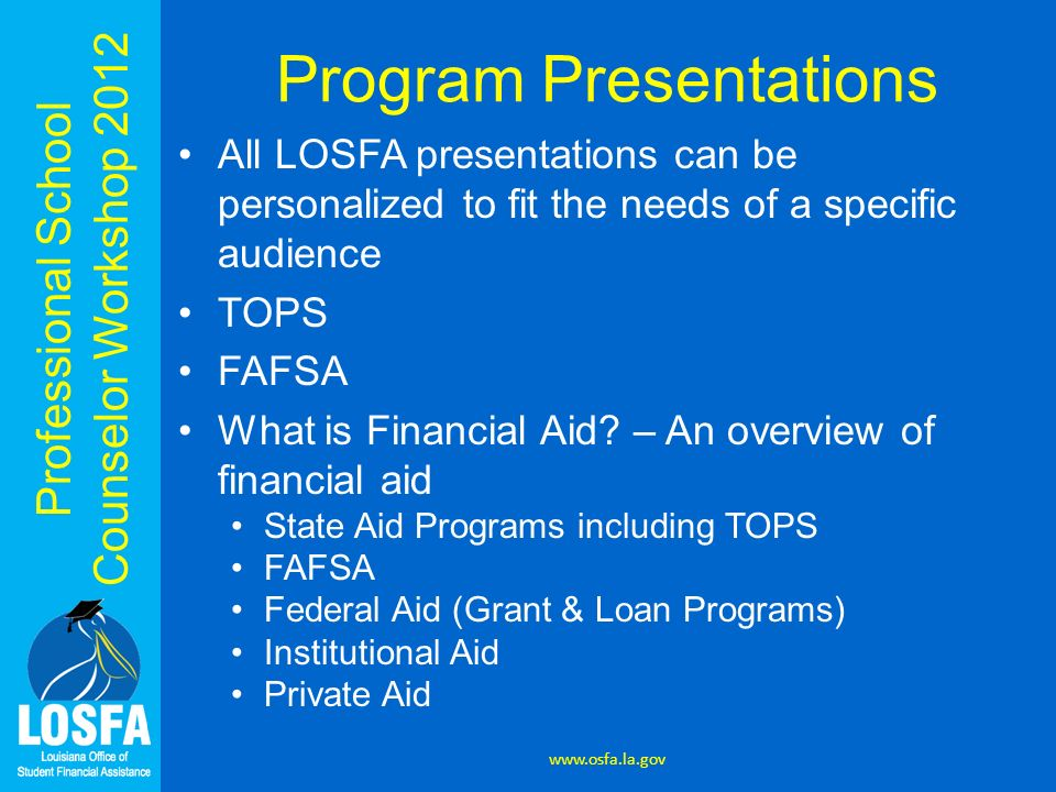 Professional School Counselor Workshop 2012 Program Presentations All LOSFA presentations can be personalized to fit the needs of a specific audience TOPS FAFSA What is Financial Aid.