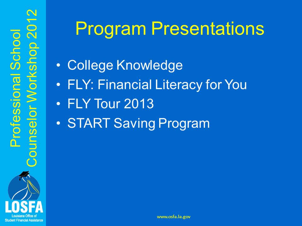 Professional School Counselor Workshop 2012 Program Presentations College Knowledge FLY: Financial Literacy for You FLY Tour 2013 START Saving Program www.osfa.la.gov
