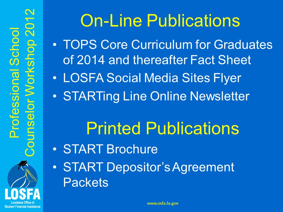 Professional School Counselor Workshop 2012 On-Line Publications TOPS Core Curriculum for Graduates of 2014 and thereafter Fact Sheet LOSFA Social Media Sites Flyer STARTing Line Online Newsletter Printed Publications START Brochure START Depositors Agreement Packets www.osfa.la.gov