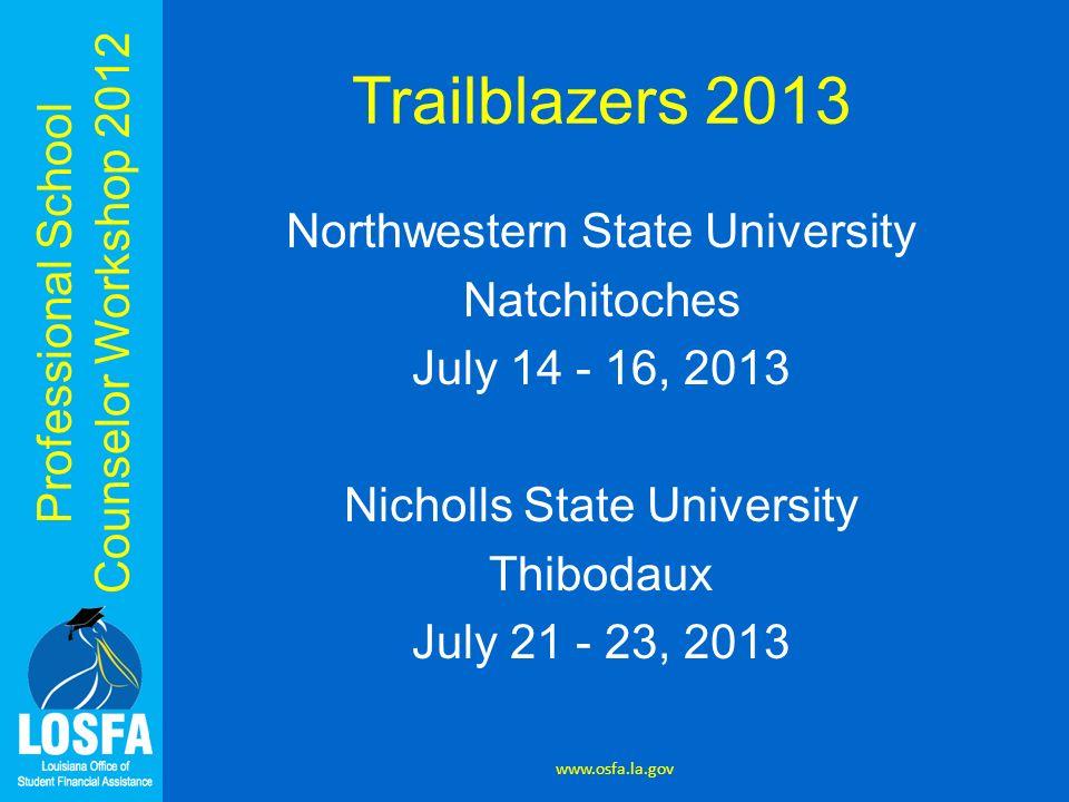 Professional School Counselor Workshop 2012 Trailblazers 2013 Northwestern State University Natchitoches July 14 - 16, 2013 Nicholls State University Thibodaux July 21 - 23, 2013 www.osfa.la.gov