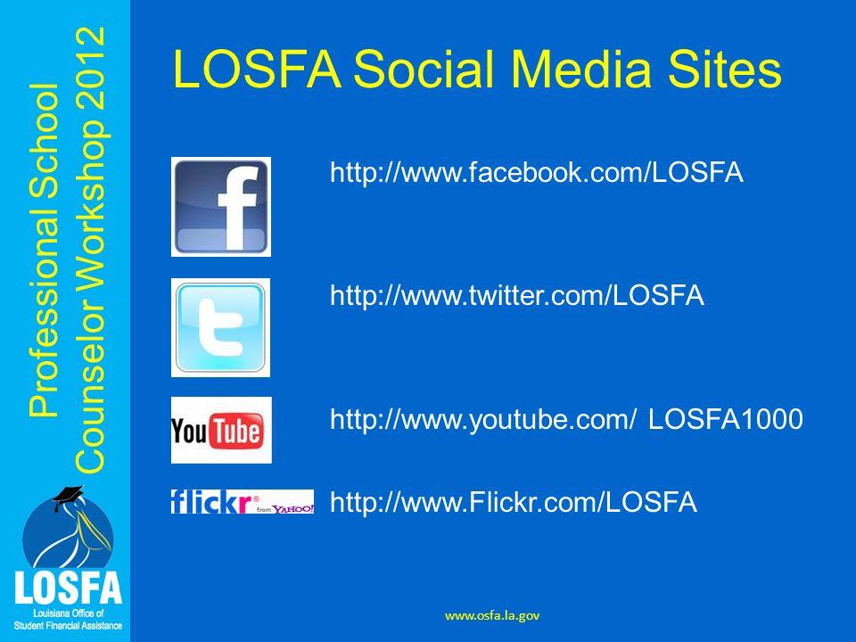 Professional School Counselor Workshop 2012 www.osfa.la.gov LOSFA Social Media Sites http://www.facebook.com/LOSFA http://www.twitter.com/LOSFA http://www.youtube.com/ LOSFA1000 http://www.Flickr.com/LOSFA