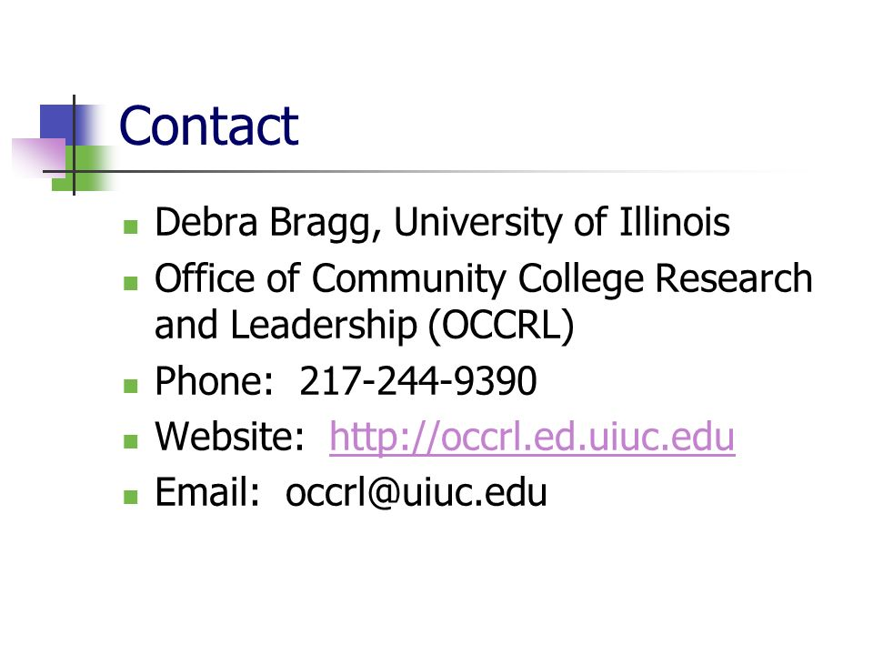 Contact Debra Bragg, University of Illinois Office of Community College Research and Leadership (OCCRL) Phone: 217-244-9390 Website: http://occrl.ed.uiuc.eduhttp://occrl.ed.uiuc.edu Email: occrl@uiuc.edu