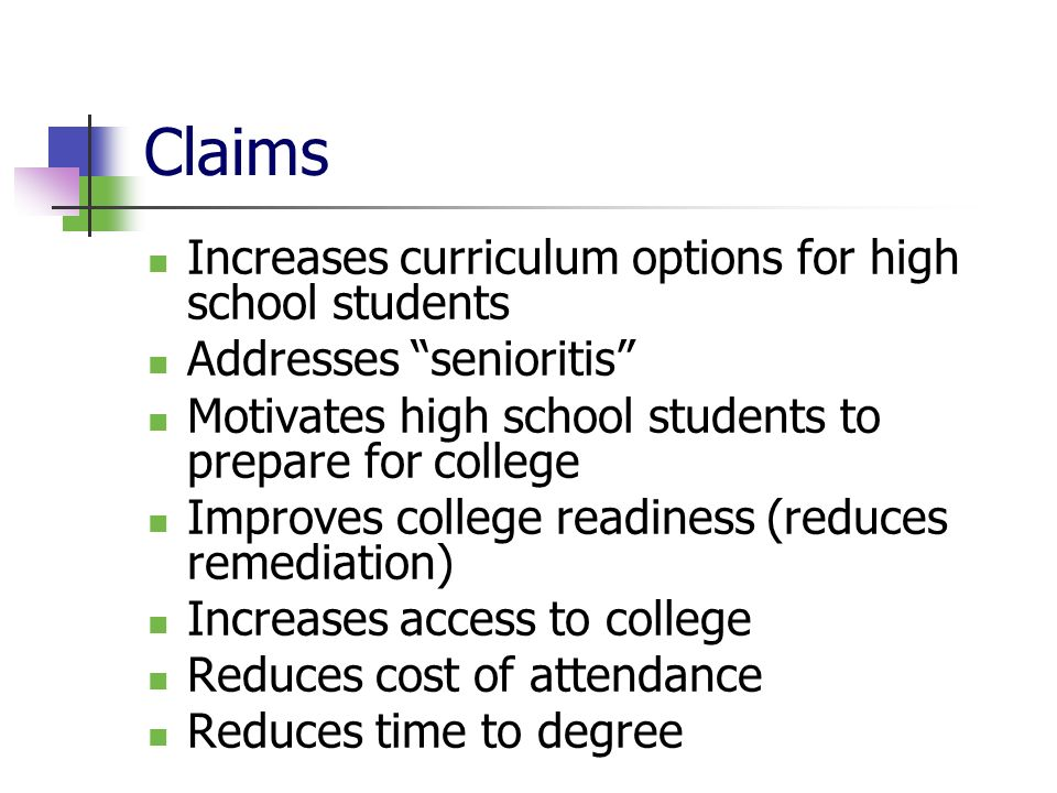 Claims Increases curriculum options for high school students Addresses senioritis Motivates high school students to prepare for college Improves college readiness (reduces remediation) Increases access to college Reduces cost of attendance Reduces time to degree