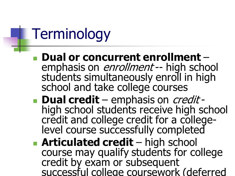 Terminology Dual or concurrent enrollment – emphasis on enrollment -- high school students simultaneously enroll in high school and take college courses Dual credit – emphasis on credit - high school students receive high school credit and college credit for a college- level course successfully completed Articulated credit – high school course may qualify students for college credit by exam or subsequent successful college coursework (deferred credit)