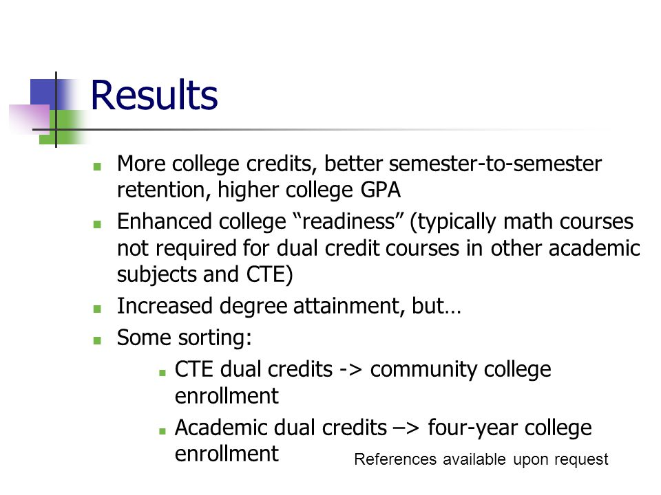 Results More college credits, better semester-to-semester retention, higher college GPA Enhanced college readiness (typically math courses not required for dual credit courses in other academic subjects and CTE) Increased degree attainment, but… Some sorting: CTE dual credits -> community college enrollment Academic dual credits –> four-year college enrollment References available upon request