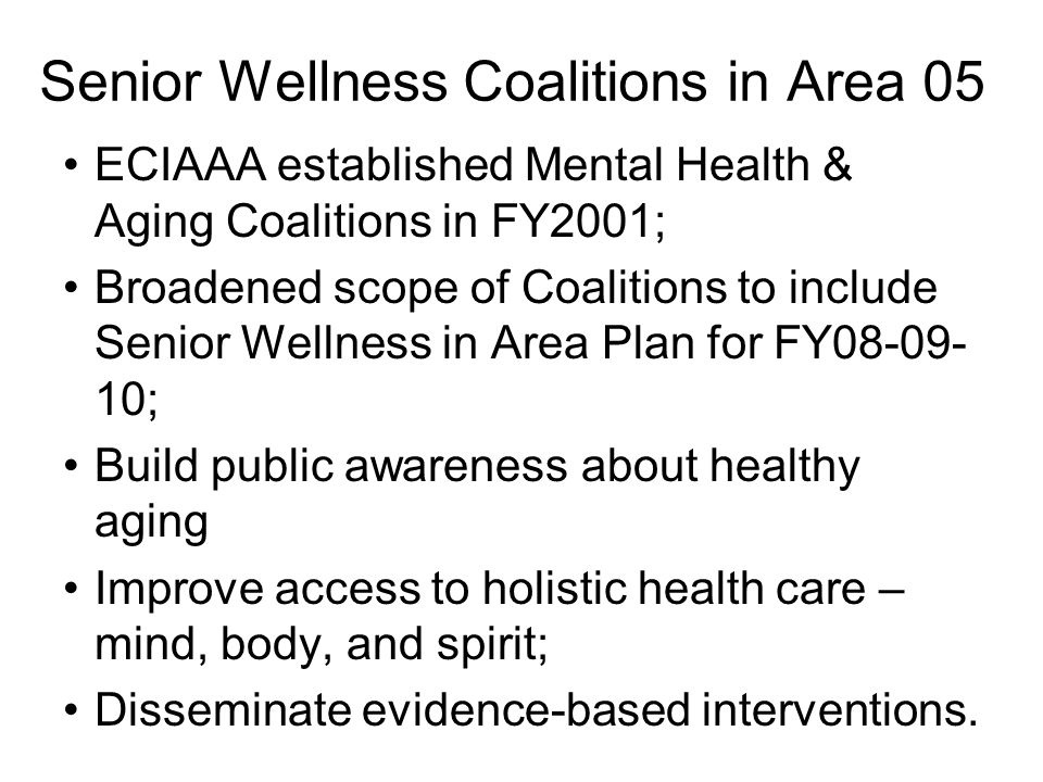 Senior Wellness Coalitions in Area 05 ECIAAA established Mental Health & Aging Coalitions in FY2001; Broadened scope of Coalitions to include Senior Wellness in Area Plan for FY08-09- 10; Build public awareness about healthy aging Improve access to holistic health care – mind, body, and spirit; Disseminate evidence-based interventions.