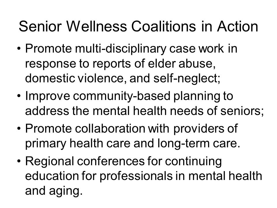 Senior Wellness Coalitions in Action Promote multi-disciplinary case work in response to reports of elder abuse, domestic violence, and self-neglect; Improve community-based planning to address the mental health needs of seniors; Promote collaboration with providers of primary health care and long-term care.