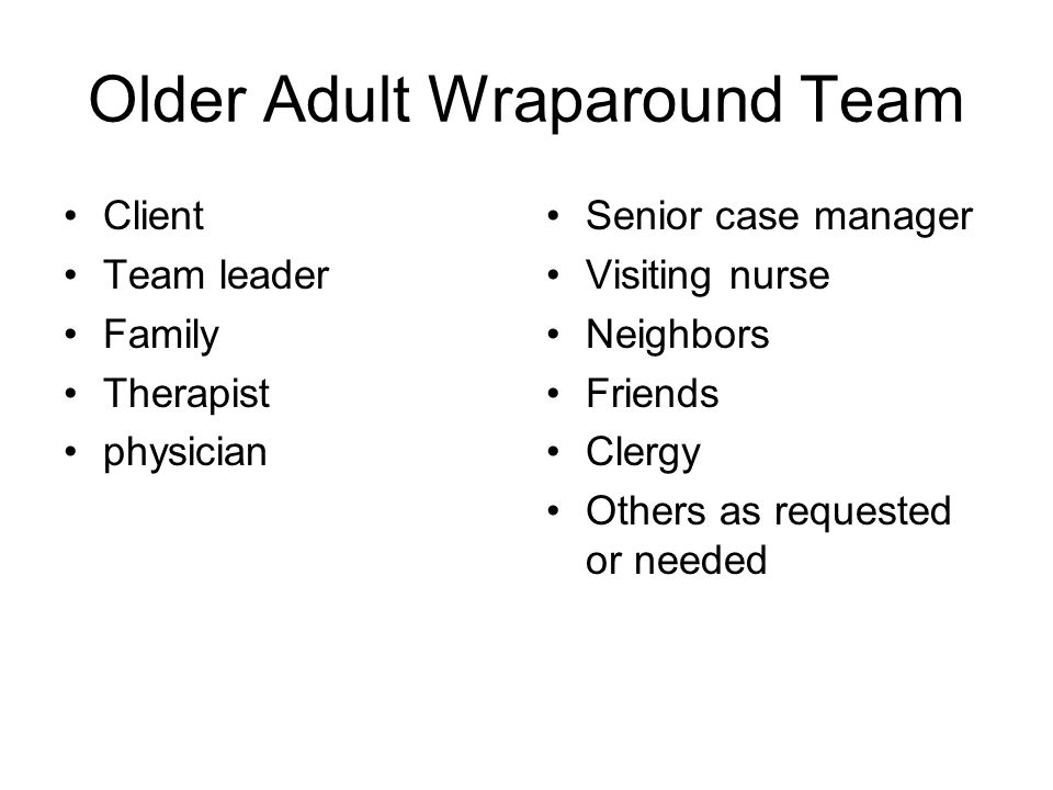 Older Adult Wraparound Team Client Team leader Family Therapist physician Senior case manager Visiting nurse Neighbors Friends Clergy Others as requested or needed