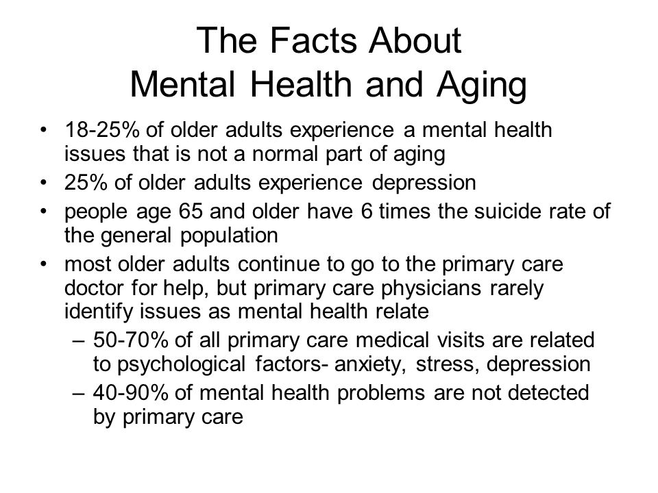 The Facts About Mental Health and Aging 18-25% of older adults experience a mental health issues that is not a normal part of aging 25% of older adults experience depression people age 65 and older have 6 times the suicide rate of the general population most older adults continue to go to the primary care doctor for help, but primary care physicians rarely identify issues as mental health relate –50-70% of all primary care medical visits are related to psychological factors- anxiety, stress, depression –40-90% of mental health problems are not detected by primary care