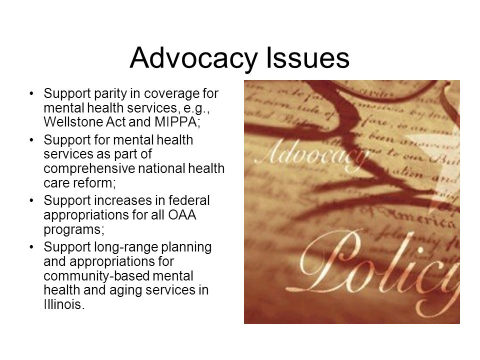 Advocacy Issues Support parity in coverage for mental health services, e.g., Wellstone Act and MIPPA; Support for mental health services as part of comprehensive national health care reform; Support increases in federal appropriations for all OAA programs; Support long-range planning and appropriations for community-based mental health and aging services in Illinois.
