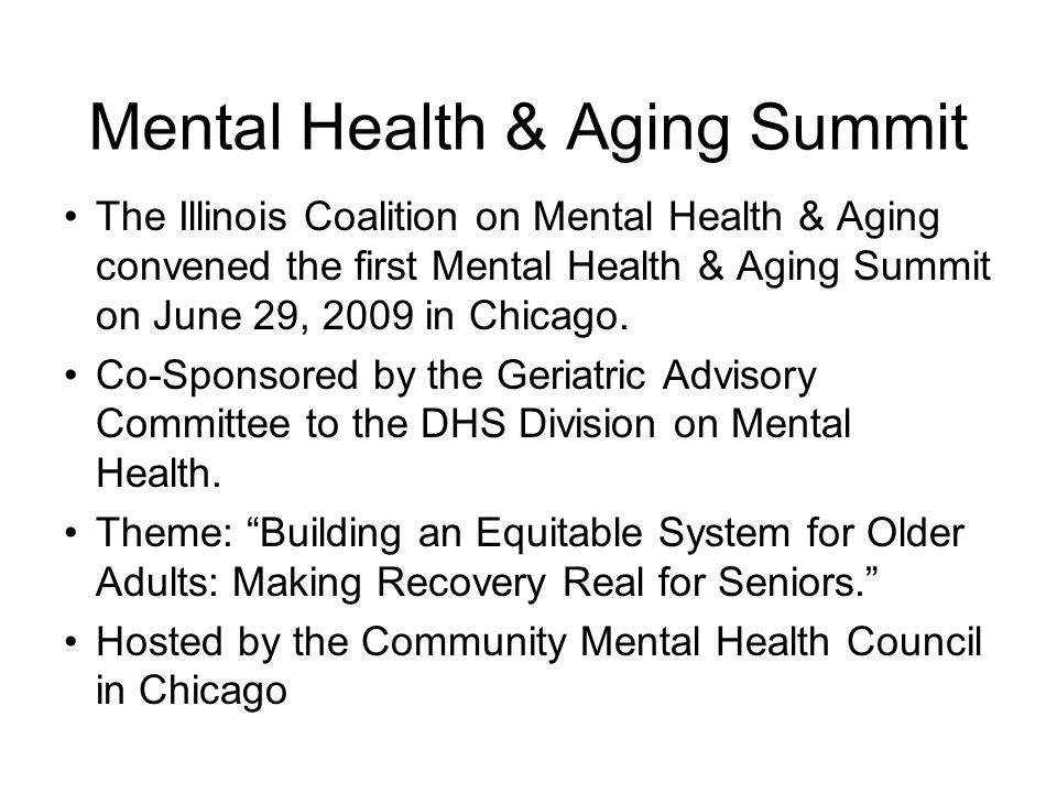 Mental Health & Aging Summit The Illinois Coalition on Mental Health & Aging convened the first Mental Health & Aging Summit on June 29, 2009 in Chica