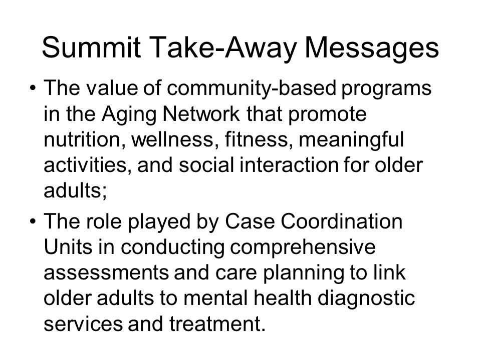 The value of community-based programs in the Aging Network that promote nutrition, wellness, fitness, meaningful activities, and social interaction for older adults; The role played by Case Coordination Units in conducting comprehensive assessments and care planning to link older adults to mental health diagnostic services and treatment.