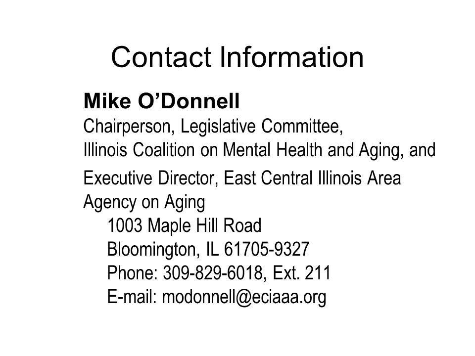 Contact Information Mike ODonnell Chairperson, Legislative Committee, Illinois Coalition on Mental Health and Aging, and Executive Director, East Central Illinois Area Agency on Aging 1003 Maple Hill Road Bloomington, IL 61705-9327 Phone: 309-829-6018, Ext.