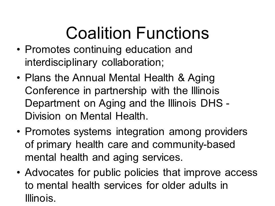 Coalition Functions Promotes continuing education and interdisciplinary collaboration; Plans the Annual Mental Health & Aging Conference in partnership with the Illinois Department on Aging and the Illinois DHS - Division on Mental Health.
