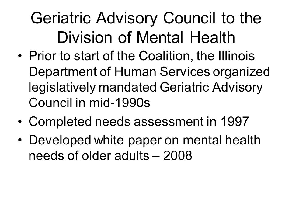 Geriatric Advisory Council to the Division of Mental Health Prior to start of the Coalition, the Illinois Department of Human Services organized legislatively mandated Geriatric Advisory Council in mid-1990s Completed needs assessment in 1997 Developed white paper on mental health needs of older adults – 2008