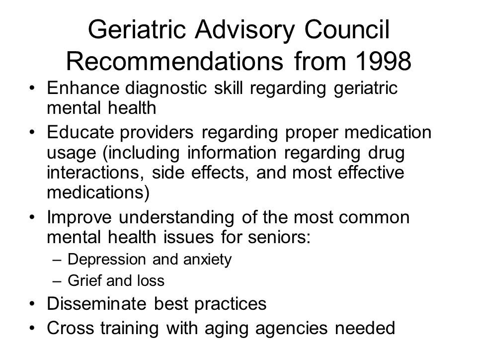 Geriatric Advisory Council Recommendations from 1998 Enhance diagnostic skill regarding geriatric mental health Educate providers regarding proper medication usage (including information regarding drug interactions, side effects, and most effective medications) Improve understanding of the most common mental health issues for seniors: –Depression and anxiety –Grief and loss Disseminate best practices Cross training with aging agencies needed