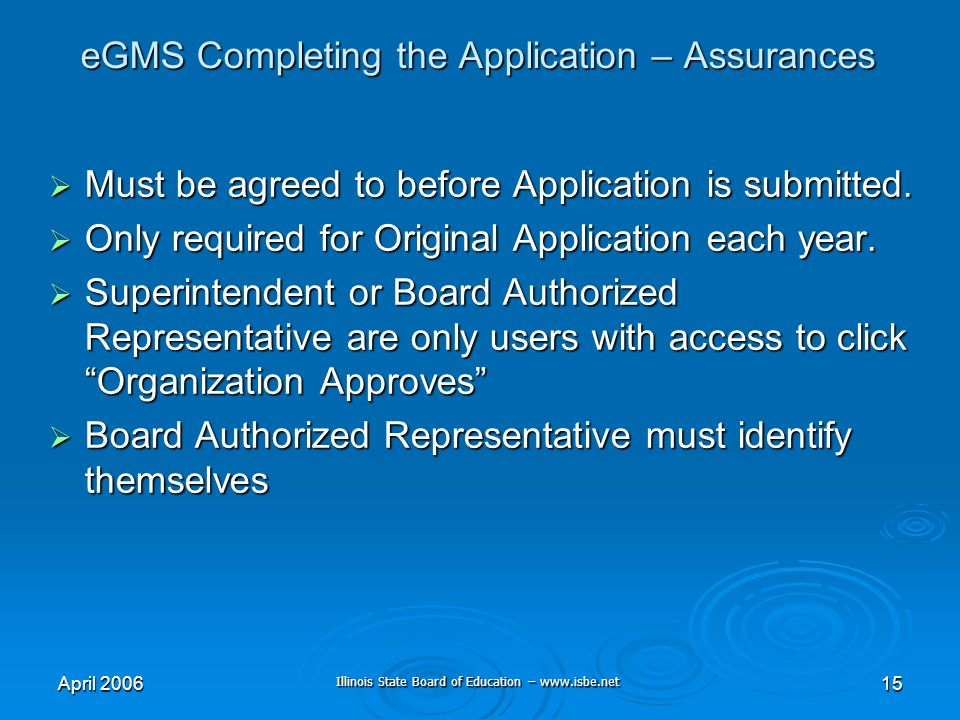 Illinois State Board of Education – www.isbe.net April 200615 eGMS Completing the Application – Assurances Must be agreed to before Application is submitted.