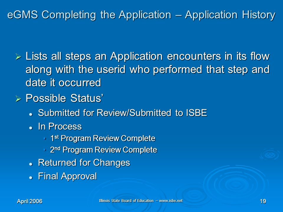Illinois State Board of Education – www.isbe.net April 200619 eGMS Completing the Application – Application History Lists all steps an Application encounters in its flow along with the userid who performed that step and date it occurred Lists all steps an Application encounters in its flow along with the userid who performed that step and date it occurred Possible Status Possible Status Submitted for Review/Submitted to ISBE Submitted for Review/Submitted to ISBE In Process In Process 1 st Program Review Complete1 st Program Review Complete 2 nd Program Review Complete2 nd Program Review Complete Returned for Changes Returned for Changes Final Approval Final Approval