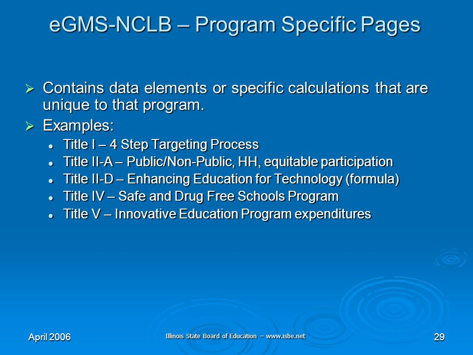 Illinois State Board of Education – www.isbe.net April 200629 eGMS-NCLB – Program Specific Pages Contains data elements or specific calculations that are unique to that program.