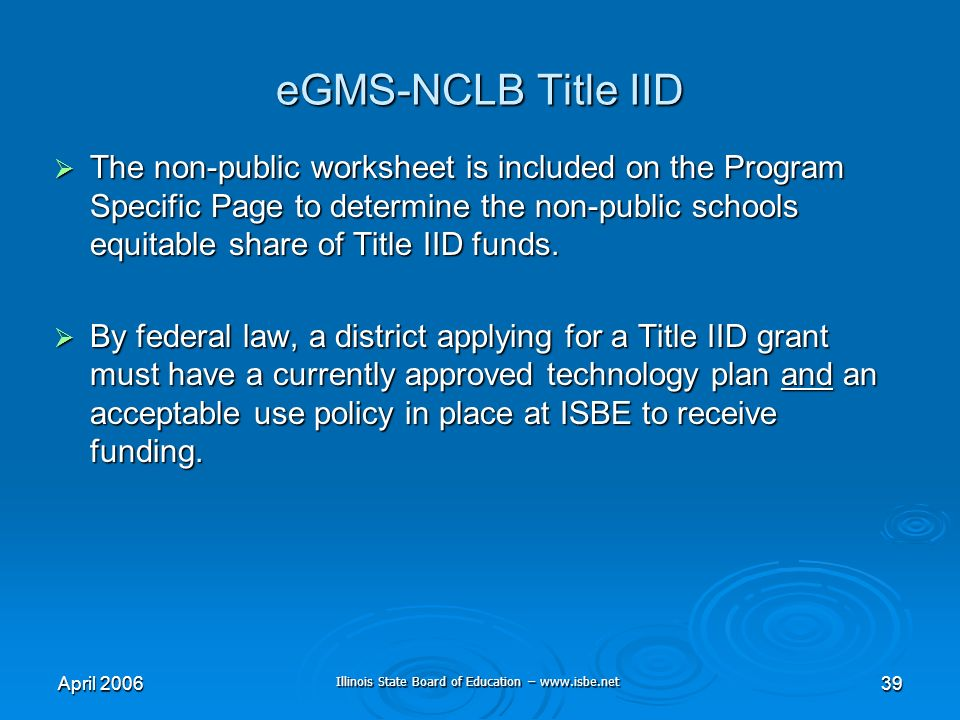 Illinois State Board of Education – www.isbe.net April 200639 eGMS-NCLB Title IID The non-public worksheet is included on the Program Specific Page to determine the non-public schools equitable share of Title IID funds.