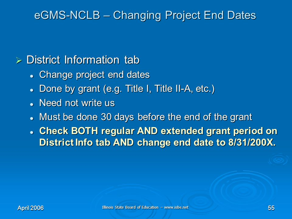 Illinois State Board of Education – www.isbe.net April 200655 eGMS-NCLB – Changing Project End Dates District Information tab District Information tab Change project end dates Change project end dates Done by grant (e.g.