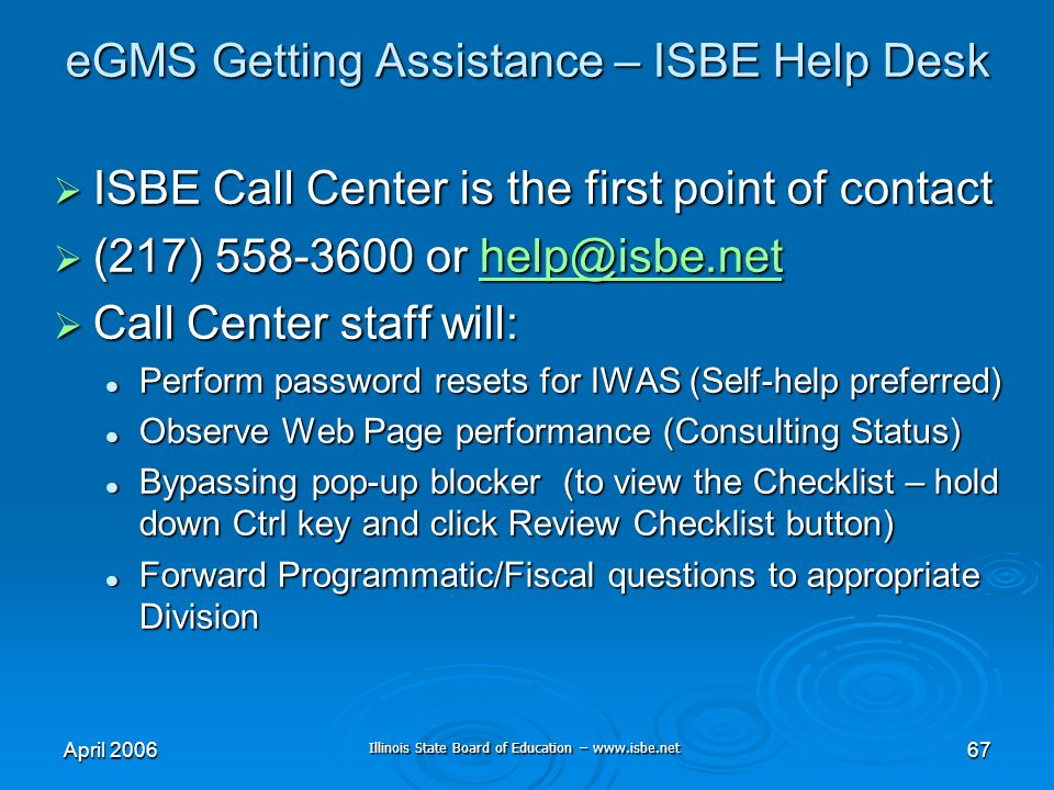 Illinois State Board of Education – www.isbe.net April 200667 eGMS Getting Assistance – ISBE Help Desk ISBE Call Center is the first point of contact ISBE Call Center is the first point of contact (217) 558-3600 or help@isbe.net (217) 558-3600 or help@isbe.nethelp@isbe.net Call Center staff will: Call Center staff will: Perform password resets for IWAS (Self-help preferred) Perform password resets for IWAS (Self-help preferred) Observe Web Page performance (Consulting Status) Observe Web Page performance (Consulting Status) Bypassing pop-up blocker (to view the Checklist – hold down Ctrl key and click Review Checklist button) Bypassing pop-up blocker (to view the Checklist – hold down Ctrl key and click Review Checklist button) Forward Programmatic/Fiscal questions to appropriate Division Forward Programmatic/Fiscal questions to appropriate Division