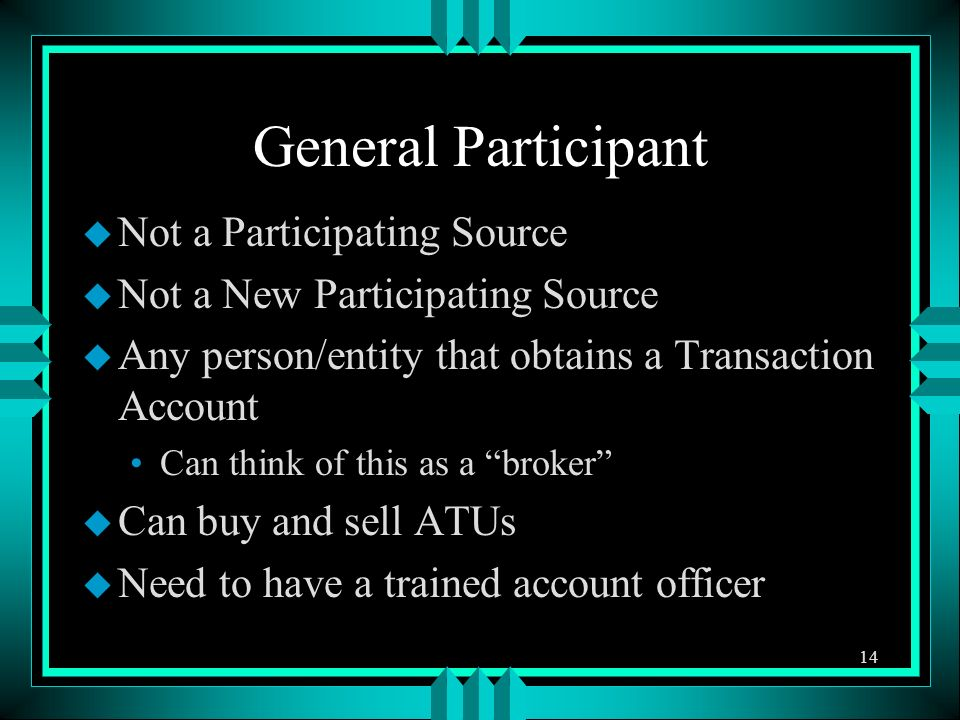 General Participant u Not a Participating Source u Not a New Participating Source u Any person/entity that obtains a Transaction Account Can think of this as a broker u Can buy and sell ATUs u Need to have a trained account officer 14