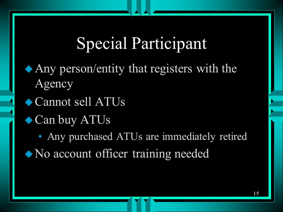 Special Participant u Any person/entity that registers with the Agency u Cannot sell ATUs u Can buy ATUs Any purchased ATUs are immediately retired u No account officer training needed 15