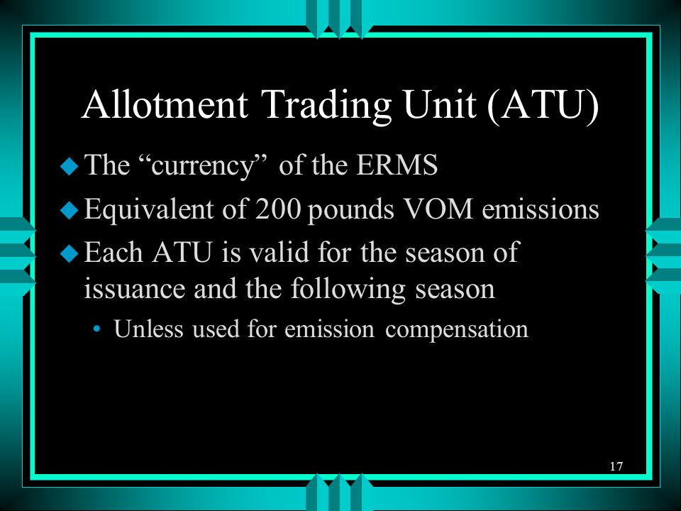 Allotment Trading Unit (ATU) u The currency of the ERMS u Equivalent of 200 pounds VOM emissions u Each ATU is valid for the season of issuance and the following season Unless used for emission compensation 17