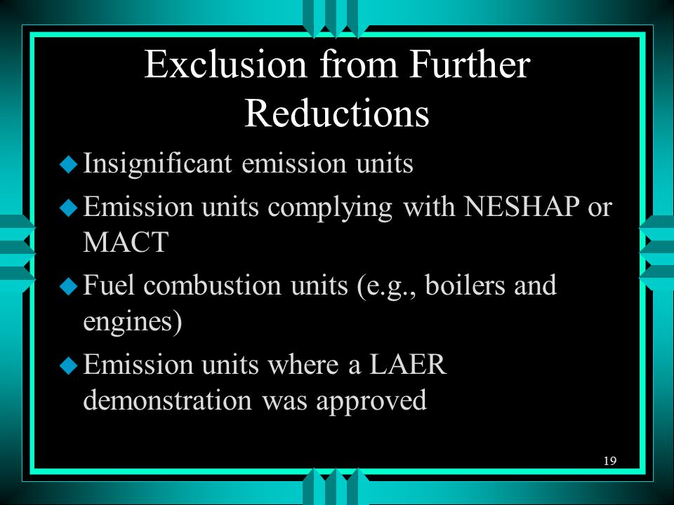 Exclusion from Further Reductions u Insignificant emission units u Emission units complying with NESHAP or MACT u Fuel combustion units (e.g., boilers