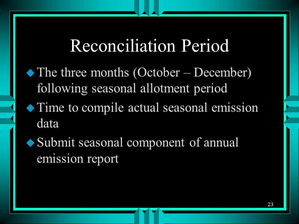 Reconciliation Period u The three months (October – December) following seasonal allotment period u Time to compile actual seasonal emission data u Submit seasonal component of annual emission report 23