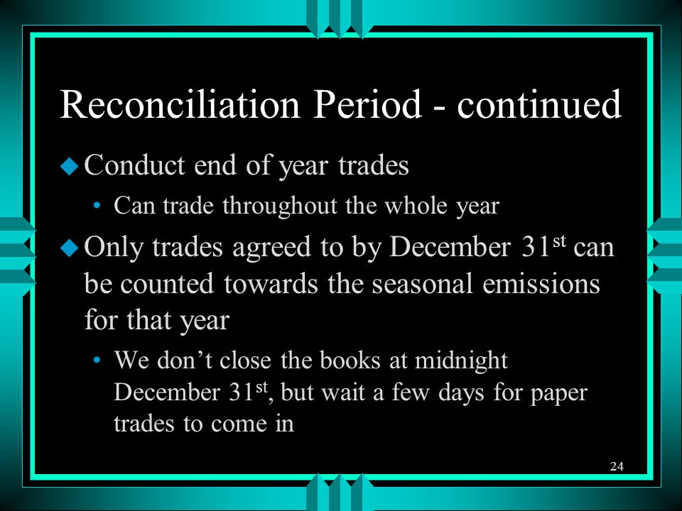 Reconciliation Period - continued u Conduct end of year trades Can trade throughout the whole year u Only trades agreed to by December 31 st can be counted towards the seasonal emissions for that year We dont close the books at midnight December 31 st, but wait a few days for paper trades to come in 24