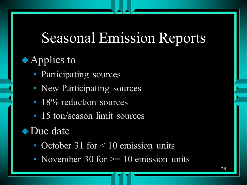 u Applies to Participating sources New Participating sources 18% reduction sources 15 ton/season limit sources u Due date October 31 for < 10 emission units November 30 for >= 10 emission units 26