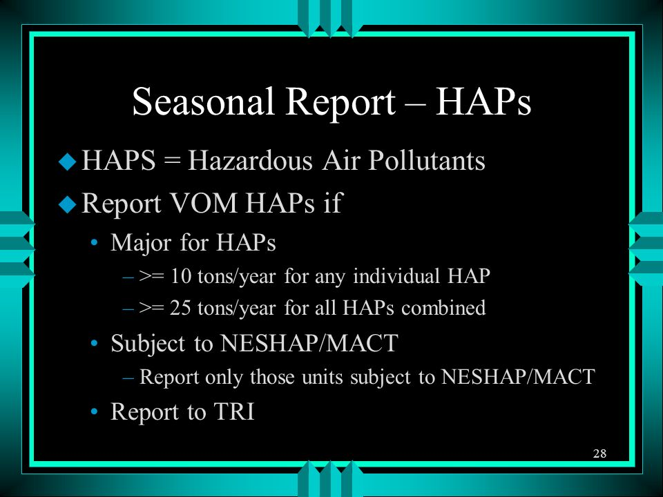 Seasonal Report – HAPs u HAPS = Hazardous Air Pollutants u Report VOM HAPs if Major for HAPs –>= 10 tons/year for any individual HAP –>= 25 tons/year for all HAPs combined Subject to NESHAP/MACT –Report only those units subject to NESHAP/MACT Report to TRI 28