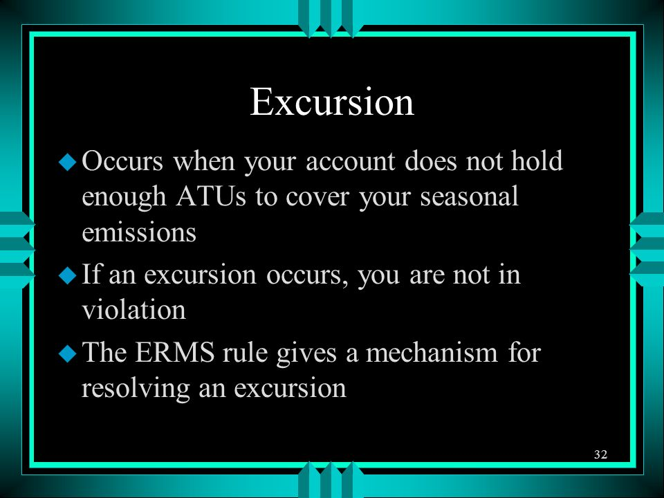 Excursion u Occurs when your account does not hold enough ATUs to cover your seasonal emissions u If an excursion occurs, you are not in violation u T