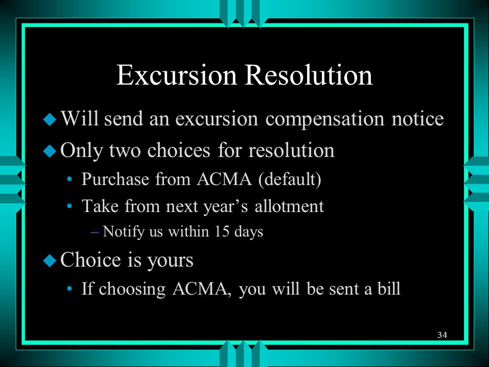 Excursion Resolution u Will send an excursion compensation notice u Only two choices for resolution Purchase from ACMA (default) Take from next years allotment –Notify us within 15 days u Choice is yours If choosing ACMA, you will be sent a bill 34