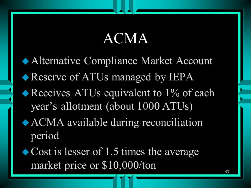 ACMA u Alternative Compliance Market Account u Reserve of ATUs managed by IEPA u Receives ATUs equivalent to 1% of each years allotment (about 1000 AT