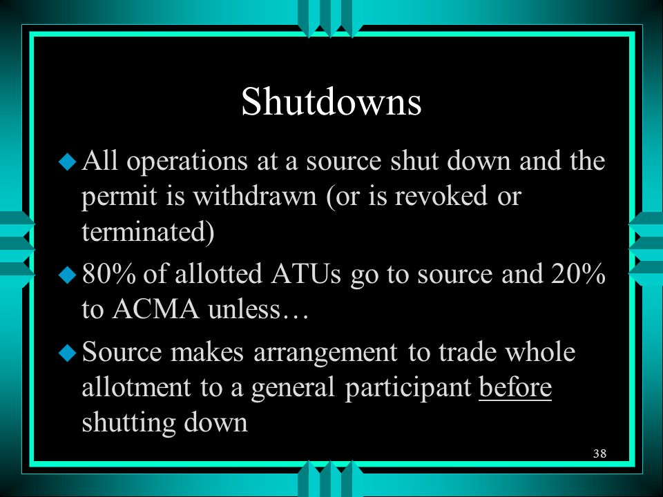 Shutdowns u All operations at a source shut down and the permit is withdrawn (or is revoked or terminated) u 80% of allotted ATUs go to source and 20% to ACMA unless… u Source makes arrangement to trade whole allotment to a general participant before shutting down 38