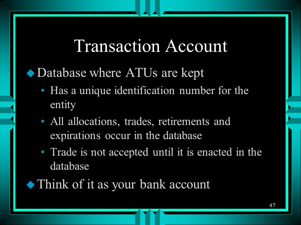 Transaction Account u Database where ATUs are kept Has a unique identification number for the entity All allocations, trades, retirements and expirations occur in the database Trade is not accepted until it is enacted in the database u Think of it as your bank account 47