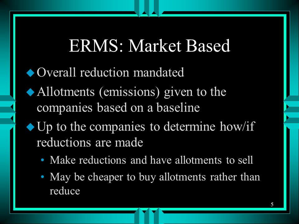 ERMS: Market Based u Overall reduction mandated u Allotments (emissions) given to the companies based on a baseline u Up to the companies to determine