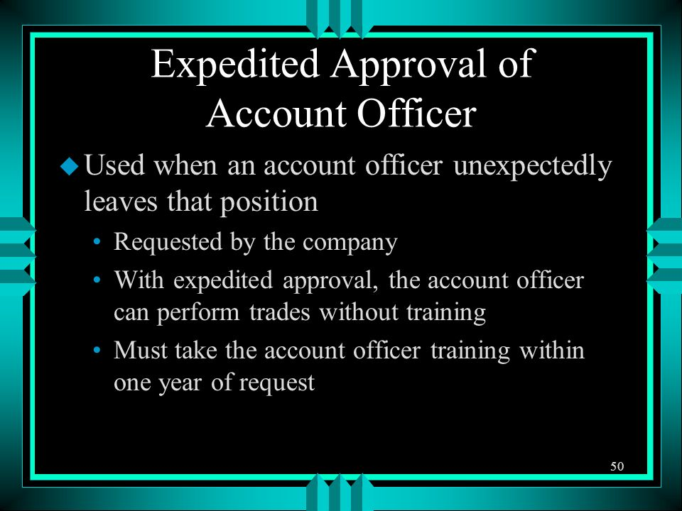 Expedited Approval of Account Officer u Used when an account officer unexpectedly leaves that position Requested by the company With expedited approva
