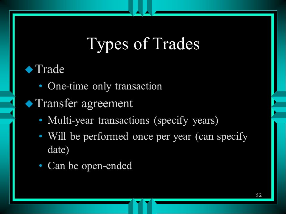 Types of Trades u Trade One-time only transaction u Transfer agreement Multi-year transactions (specify years) Will be performed once per year (can sp