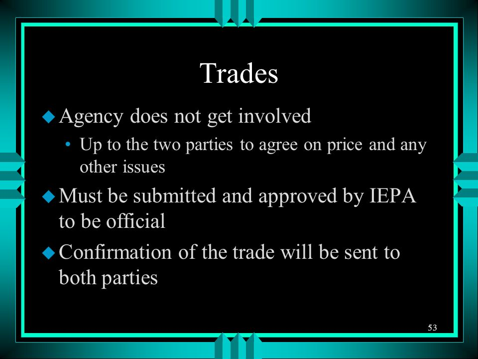 Trades u Agency does not get involved Up to the two parties to agree on price and any other issues u Must be submitted and approved by IEPA to be official u Confirmation of the trade will be sent to both parties 53